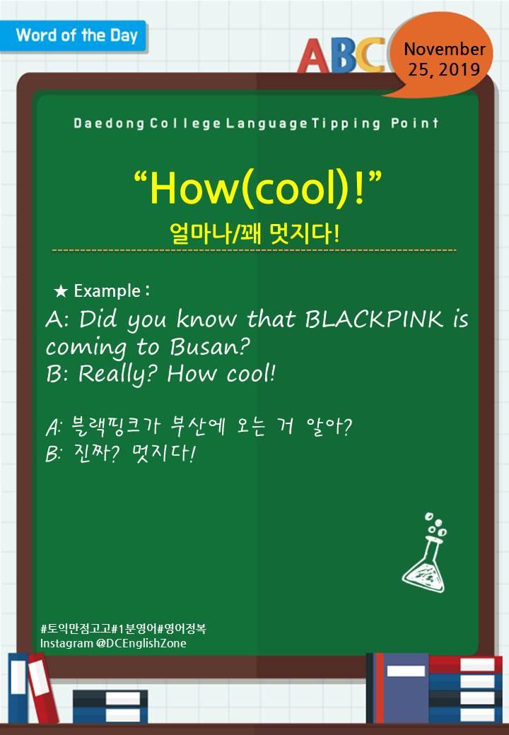 "Word of the Day November 25, 2019 ""How(cool)!"" 얼마나/꽤 멋지다!  A: Did you know that BLACKPINK is coming to Busan? B: Really? How cool!  A: 블랙핑크가 부산에 오는 거 알아?  B: 진짜? 멋지다!                        November 25, 2019"