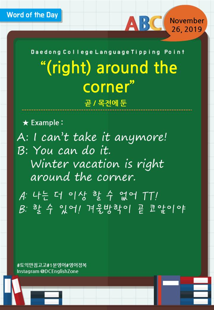 """Word of the Day November 26, 2019 """"(right) around the corner"""" 곧 / 목전에 둔  A: I can't take it anymore! B: You can do it.      Wwwwer vacation is right     around the corner.  A: 나는 더 이상 할 수 없어 TT! B: 할 수 있어! 겨울방학이 곧 코앞이야                        November 26, 2019"""