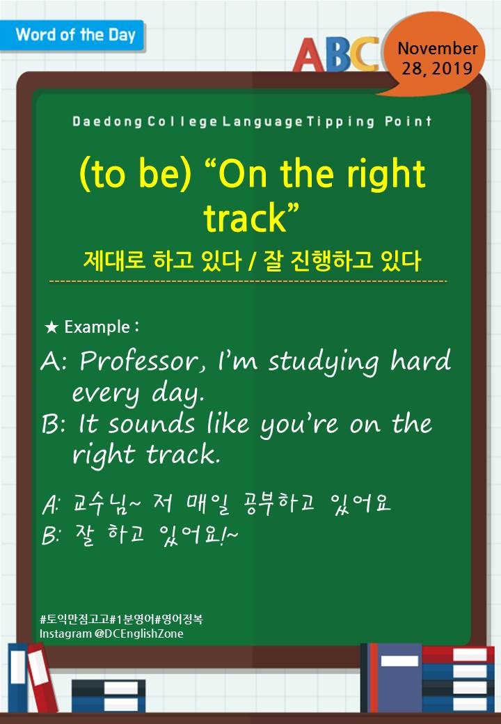 """Word of the Day November 28, 2019 (to be) """"On the right track"""" 제대로 하고 있다 / 잘 진행하고 있다  A: Professor, I'm studying hard     every day. B: It sounds like you're on the     right track.  A: 교수님~ 저 매일 공부하고 있어요 B: 잘 하고 있어요!~                         November 28, 2019"""