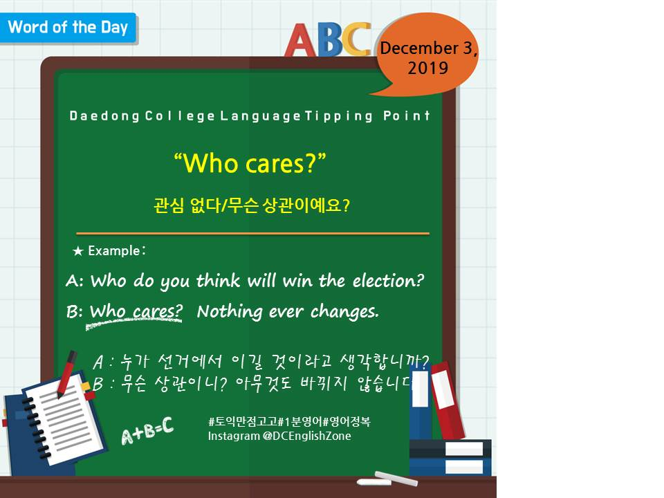 """Word of the Day December 3, 2019 """"Who cares?"""" 관심 없다/무슨 상관이예요?  A: Who do you think will win the election? B: Who cares?  Nothing ever changes.    A : 누가 선거에서 이길 것이라고 생각합니까? B : 무슨 상관이니? 아무것도 바뀌지 않습니다.                      December 3, 2019"""
