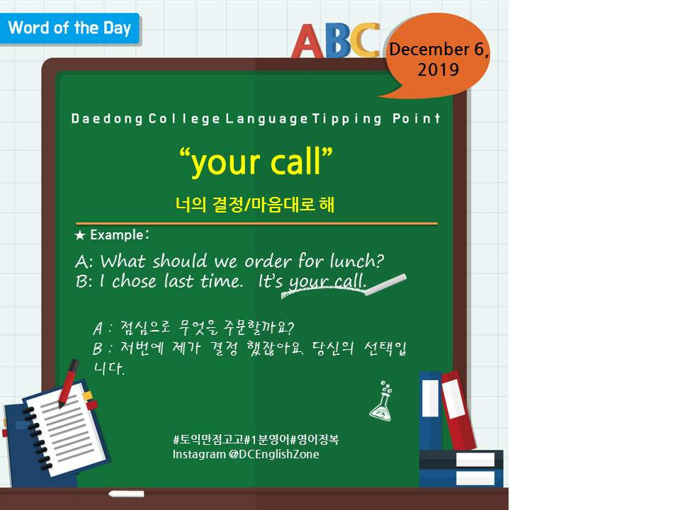"""Word of the Day December 6, 2019 """"your call"""" 너의 결정/마음대로 해  A: What should we order for lunch? B: I chose last time.  It's your call.  A : 점심으로 무엇을 주문할까요? B : 저번에 제가 결정 했잖아요. 당신의 선택입니다.                      December 6, 2019"""